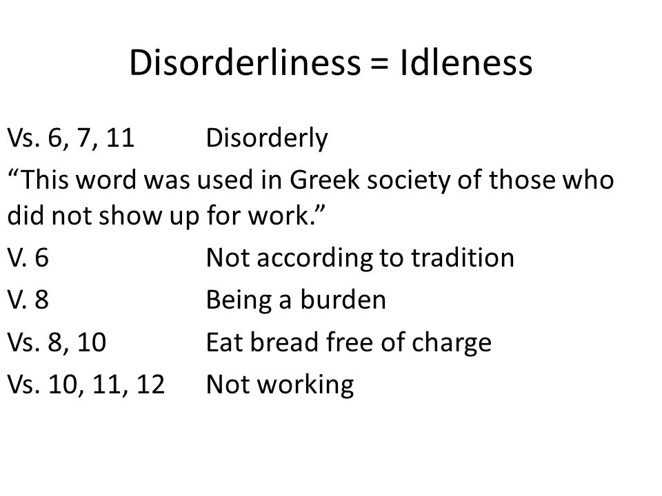 "Disorderliness = Idleness Vs. 6, 7, 11Disorderly ""This word was used in Greek society of those who did not show up for work."" V. 6Not according to tra"