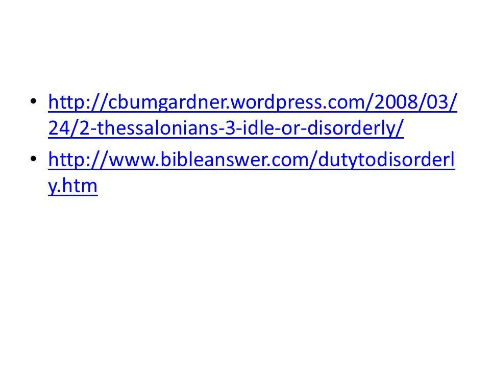http://cbumgardner.wordpress.com/2008/03/ 24/2-thessalonians-3-idle-or-disorderly/ http://cbumgardner.wordpress.com/2008/03/ 24/2-thessalonians-3-idle-or-disorderly/ http://www.bibleanswer.com/dutytodisorderl y.htm http://www.bibleanswer.com/dutytodisorderl y.htm