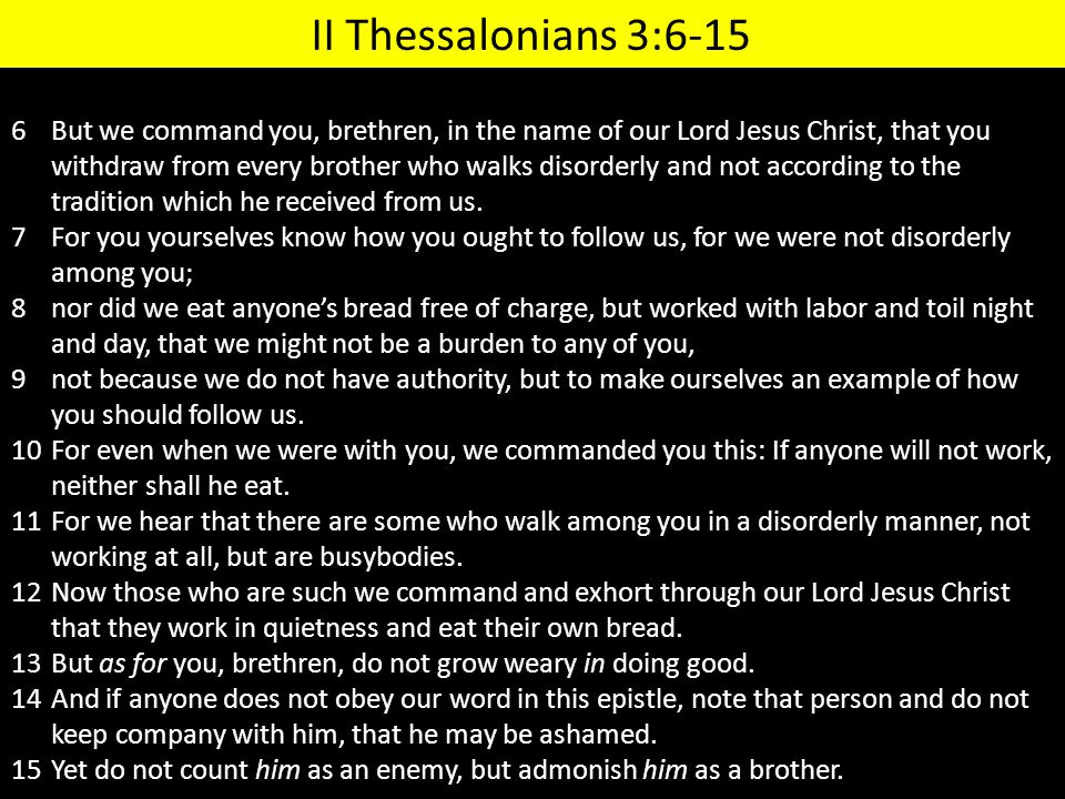 6But we command you, brethren, in the name of our Lord Jesus Christ, that you withdraw from every brother who walks disorderly and not according to th