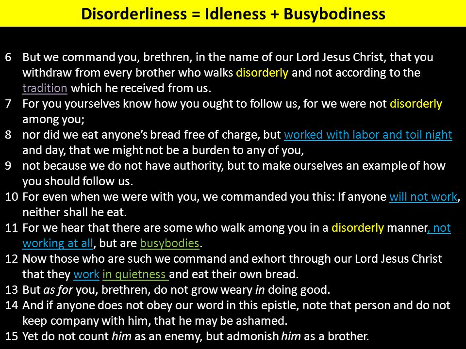 The consequence of idleness is three-fold – Inability to provide for yourself (II Thessalonians 3:10) – Failure to assist / serve others (I Thessalonians 4:12) – Idle hands … (II Thessalonians 3:11) Some who are not busied in their own business, but are overbusied in that of others. (Vines Expository Dictionary, p.85) Idleness Examined