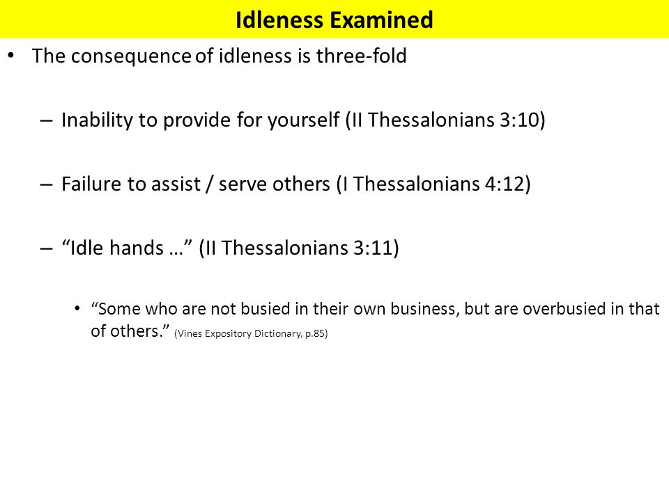 The consequence of idleness is three-fold – Inability to provide for yourself (II Thessalonians 3:10) – Failure to assist / serve others (I Thessaloni