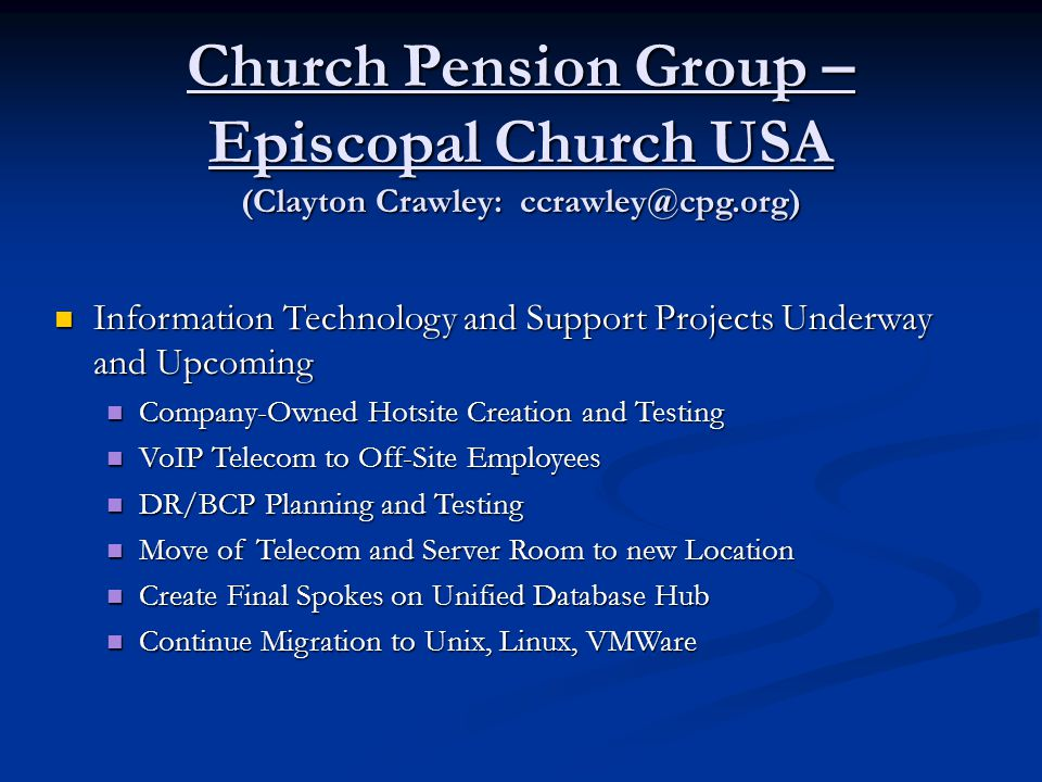 Church Pension Group – Episcopal Church USA (Clayton Crawley: ccrawley@cpg.org) Information Technology and Support Projects Underway and Upcoming Information Technology and Support Projects Underway and Upcoming Company-Owned Hotsite Creation and Testing Company-Owned Hotsite Creation and Testing VoIP Telecom to Off-Site Employees VoIP Telecom to Off-Site Employees DR/BCP Planning and Testing DR/BCP Planning and Testing Move of Telecom and Server Room to new Location Move of Telecom and Server Room to new Location Create Final Spokes on Unified Database Hub Create Final Spokes on Unified Database Hub Continue Migration to Unix, Linux, VMWare Continue Migration to Unix, Linux, VMWare