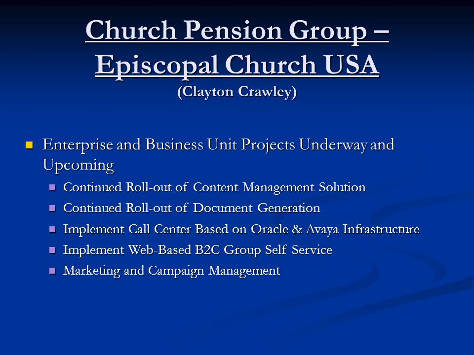 Church Pension Group – Episcopal Church USA (Clayton Crawley) Enterprise and Business Unit Projects Underway and Upcoming Enterprise and Business Unit Projects Underway and Upcoming Continued Roll-out of Content Management Solution Continued Roll-out of Content Management Solution Continued Roll-out of Document Generation Continued Roll-out of Document Generation Implement Call Center Based on Oracle & Avaya Infrastructure Implement Call Center Based on Oracle & Avaya Infrastructure Implement Web-Based B2C Group Self Service Implement Web-Based B2C Group Self Service Marketing and Campaign Management Marketing and Campaign Management