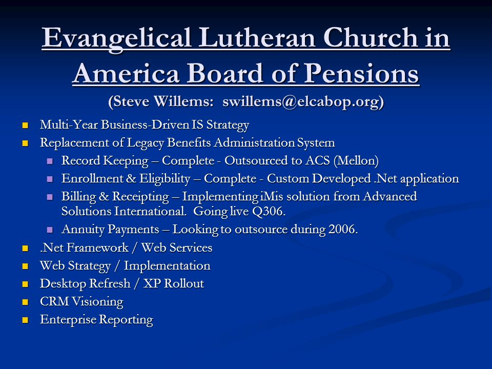 Evangelical Lutheran Church in America Board of Pensions (Steve Willems: swillems@elcabop.org) Multi-Year Business-Driven IS Strategy Multi-Year Business-Driven IS Strategy Replacement of Legacy Benefits Administration System Replacement of Legacy Benefits Administration System Record Keeping – Complete - Outsourced to ACS (Mellon) Record Keeping – Complete - Outsourced to ACS (Mellon) Enrollment & Eligibility – Complete - Custom Developed.Net application Enrollment & Eligibility – Complete - Custom Developed.Net application Billing & Receipting – Implementing iMis solution from Advanced Solutions International.