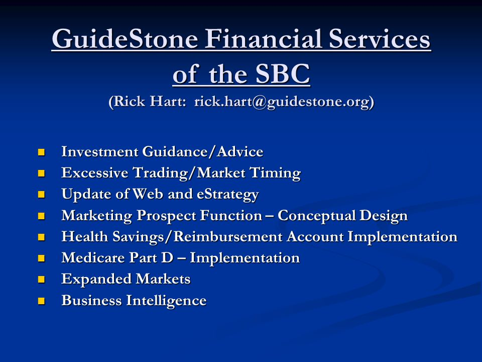 Investment Guidance/Advice Investment Guidance/Advice Excessive Trading/Market Timing Excessive Trading/Market Timing Update of Web and eStrategy Update of Web and eStrategy Marketing Prospect Function – Conceptual Design Marketing Prospect Function – Conceptual Design Health Savings/Reimbursement Account Implementation Health Savings/Reimbursement Account Implementation Medicare Part D – Implementation Medicare Part D – Implementation Expanded Markets Expanded Markets Business Intelligence Business Intelligence GuideStone Financial Services of the SBC (Rick Hart: rick.hart@guidestone.org)