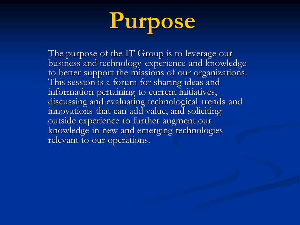 Purpose The purpose of the IT Group is to leverage our business and technology experience and knowledge to better support the missions of our organizations.