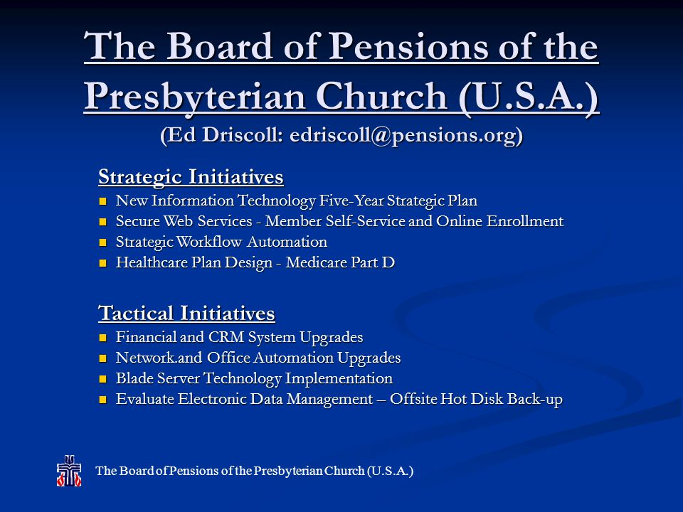 The Board of Pensions of the Presbyterian Church (U.S.A.) (Ed Driscoll: edriscoll@pensions.org) Strategic Initiatives New Information Technology Five-Year Strategic Plan New Information Technology Five-Year Strategic Plan Secure Web Services - Member Self-Service and Online Enrollment Secure Web Services - Member Self-Service and Online Enrollment Strategic Workflow Automation Strategic Workflow Automation Healthcare Plan Design - Medicare Part D Healthcare Plan Design - Medicare Part D Tactical Initiatives Financial and CRM System Upgrades Financial and CRM System Upgrades Network.and Office Automation Upgrades Network.and Office Automation Upgrades Blade Server Technology Implementation Blade Server Technology Implementation Evaluate Electronic Data Management – Offsite Hot Disk Back-up Evaluate Electronic Data Management – Offsite Hot Disk Back-up The Board of Pensions of the Presbyterian Church (U.S.A.)