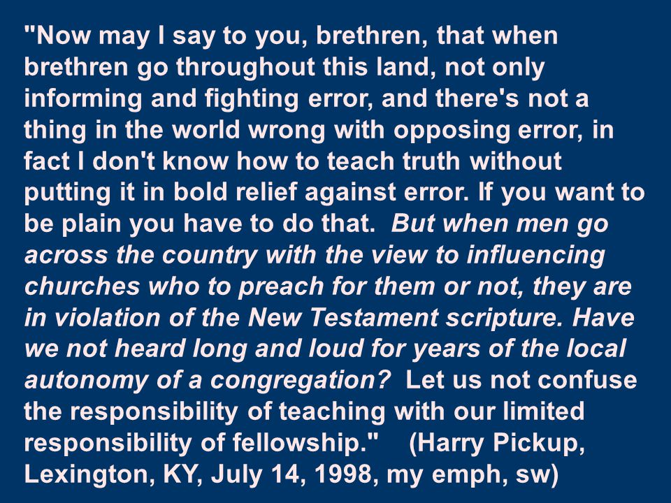 Now may I say to you, brethren, that when brethren go throughout this land, not only informing and fighting error, and there s not a thing in the world wrong with opposing error, in fact I don t know how to teach truth without putting it in bold relief against error.