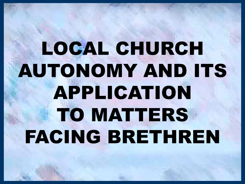 LOCAL CHURCH AUTONOMY AND ITS APPLICATION TO MATTERS FACING BRETHREN