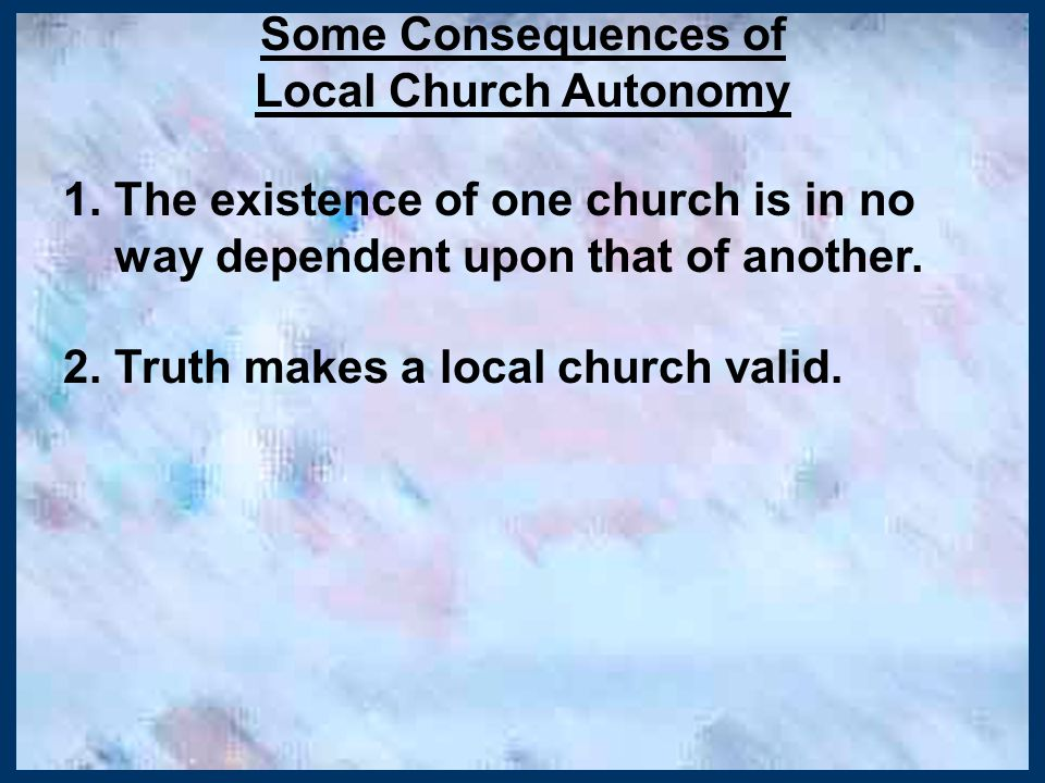 Some Consequences of Local Church Autonomy 1. The existence of one church is in no way dependent upon that of another. 2. Truth makes a local church v