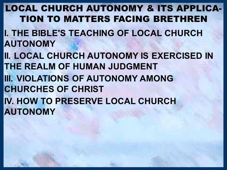 LOCAL CHURCH AUTONOMY & ITS APPLICA- TION TO MATTERS FACING BRETHREN I. THE BIBLE'S TEACHING OF LOCAL CHURCH AUTONOMY II. LOCAL CHURCH AUTONOMY IS EXE