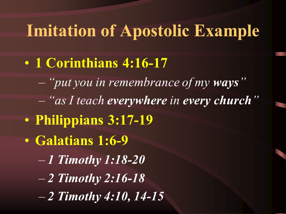 """Imitation of Apostolic Example 1 Corinthians 4:16-17 –""""put you in remembrance of my ways"""" –""""as I teach everywhere in every church"""" Philippians 3:17-19"""