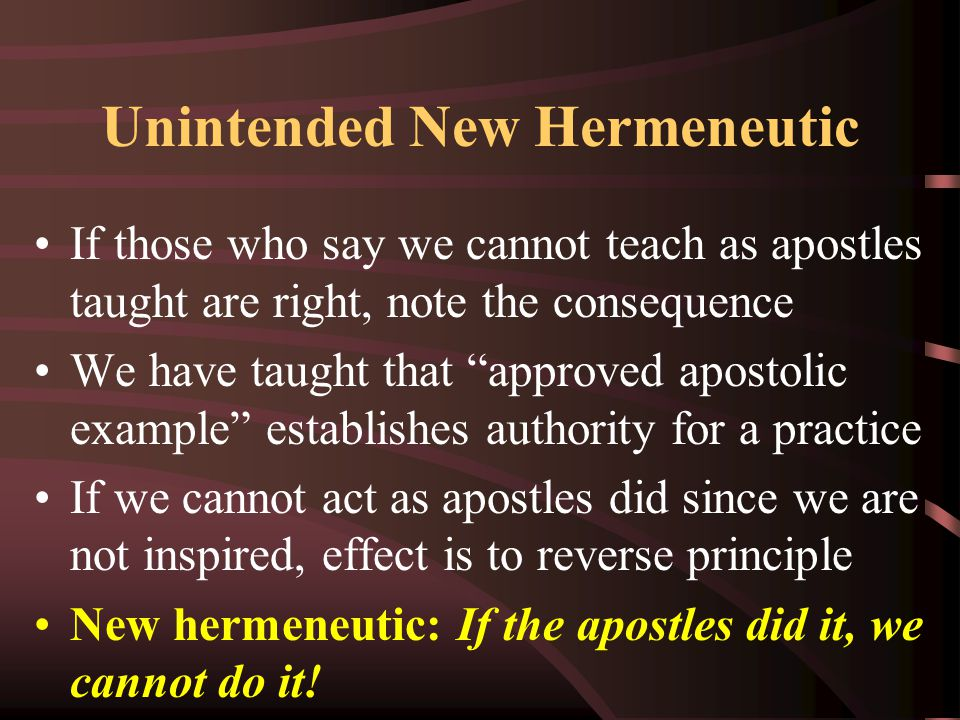 """Unintended New Hermeneutic If those who say we cannot teach as apostles taught are right, note the consequence We have taught that """"approved apostolic"""