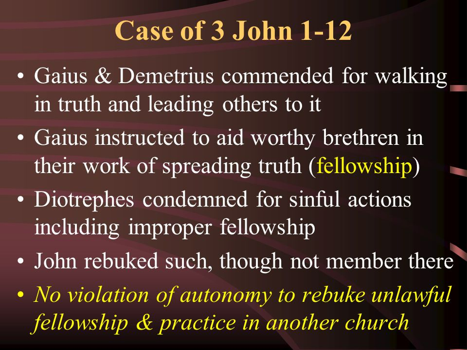 Case of 3 John 1-12 Gaius & Demetrius commended for walking in truth and leading others to it Gaius instructed to aid worthy brethren in their work of