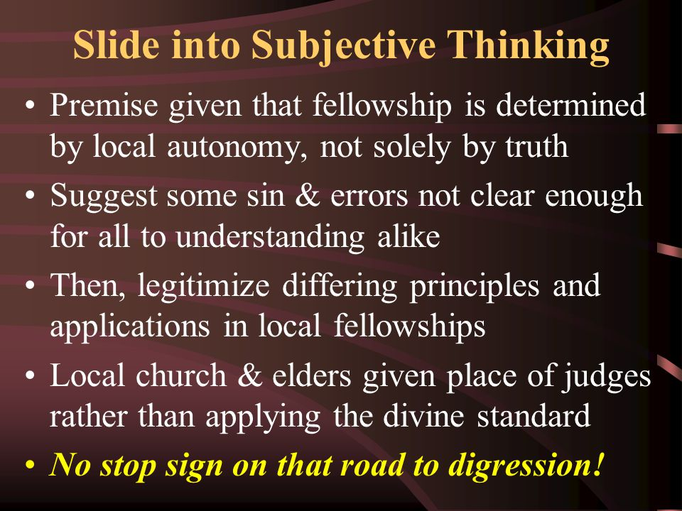 Slide into Subjective Thinking Premise given that fellowship is determined by local autonomy, not solely by truth Suggest some sin & errors not clear