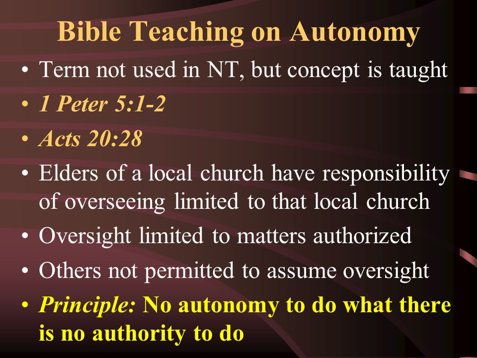 Bible Teaching on Autonomy Term not used in NT, but concept is taught 1 Peter 5:1-2 Acts 20:28 Elders of a local church have responsibility of oversee