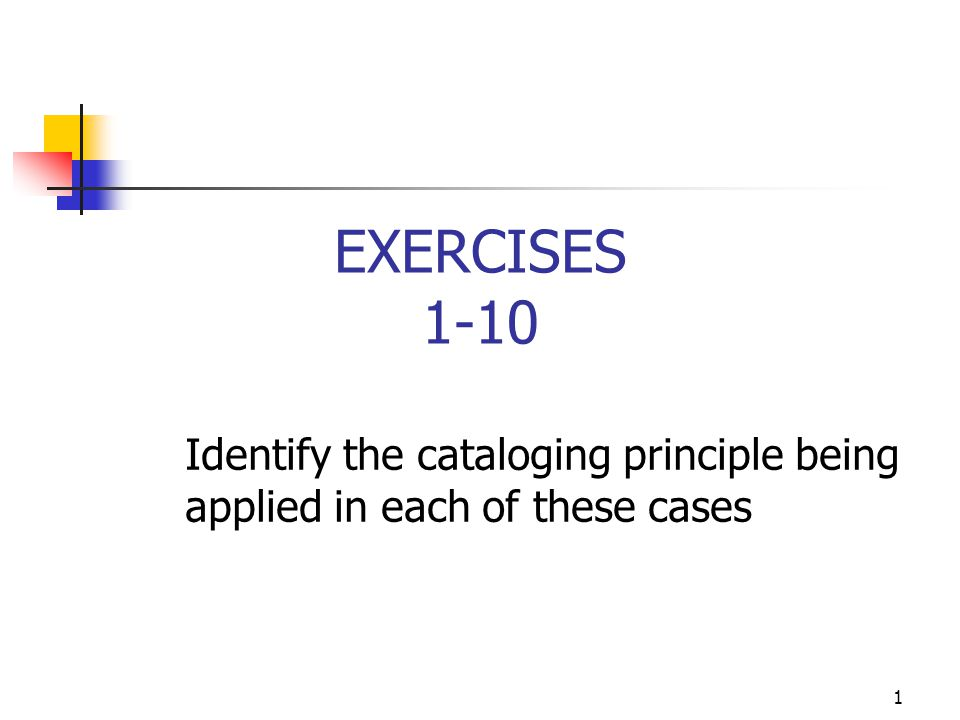 1 EXERCISES 1-10 Identify the cataloging principle being applied in each of these cases
