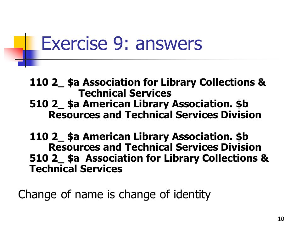 10 Exercise 9: answers 110 2_ $a Association for Library Collections & Technical Services 510 2_ $a American Library Association.