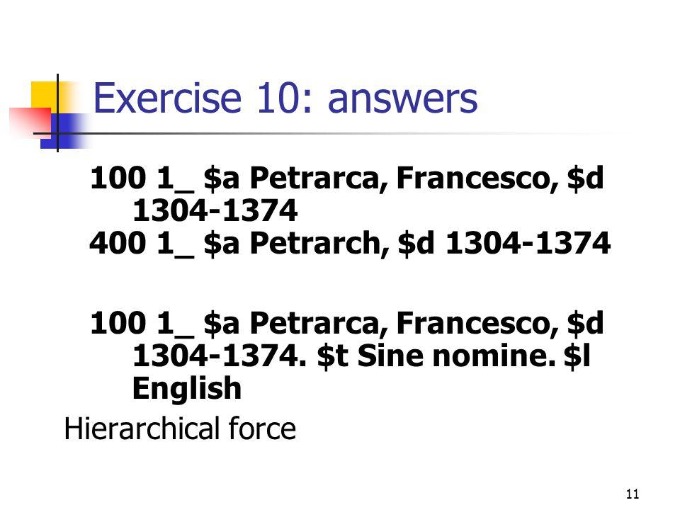 11 Exercise 10: answers 100 1_ $a Petrarca, Francesco, $d 1304-1374 400 1_ $a Petrarch, $d 1304-1374 100 1_ $a Petrarca, Francesco, $d 1304-1374.