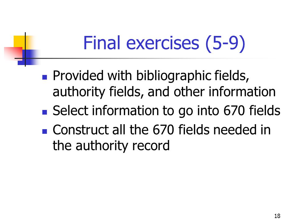 18 Final exercises (5-9) Provided with bibliographic fields, authority fields, and other information Select information to go into 670 fields Construct all the 670 fields needed in the authority record