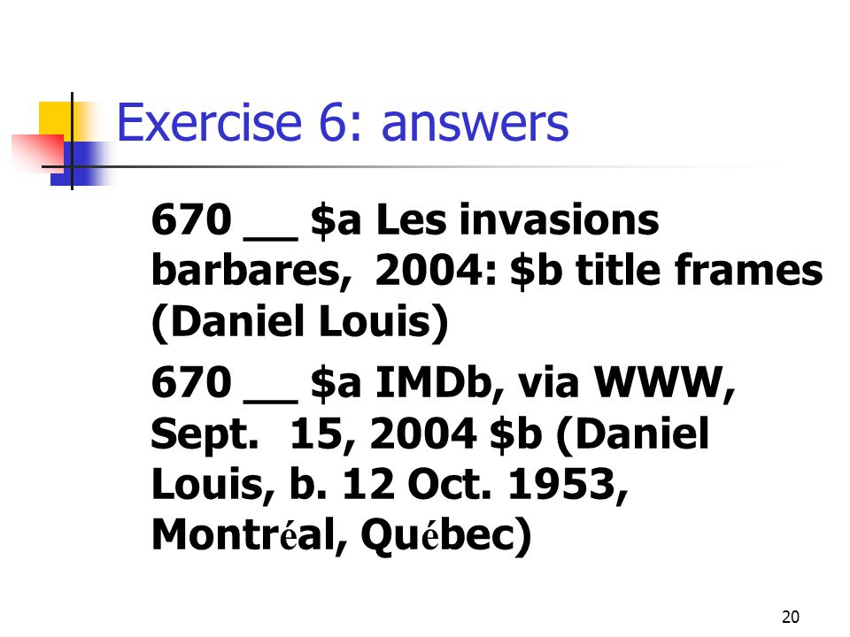 20 Exercise 6: answers 670 __ $a Les invasions barbares, 2004: $b title frames (Daniel Louis) 670 __ $a IMDb, via WWW, Sept.