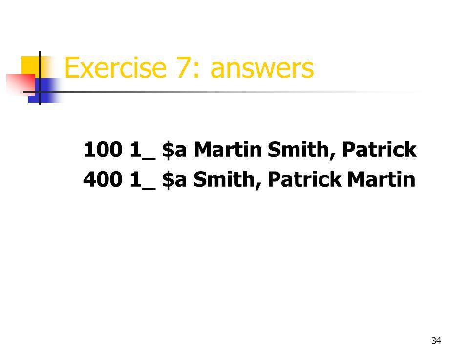 34 Exercise 7: answers 100 1_ $a Martin Smith, Patrick 400 1_ $a Smith, Patrick Martin