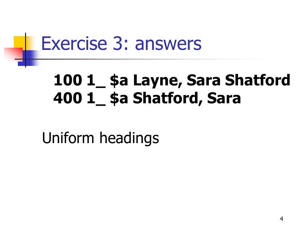 4 Exercise 3: answers 100 1_ $a Layne, Sara Shatford 400 1_ $a Shatford, Sara Uniform headings