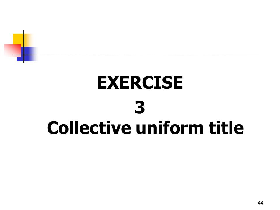 44 EXERCISE 3 Collective uniform title