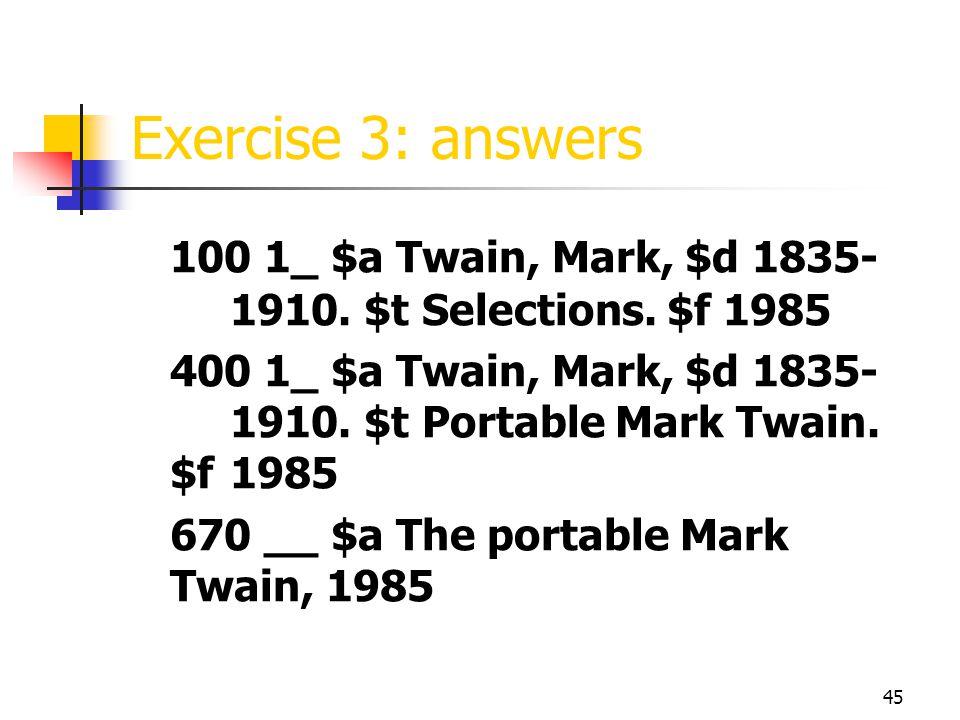 45 Exercise 3: answers 100 1_ $a Twain, Mark, $d 1835- 1910.