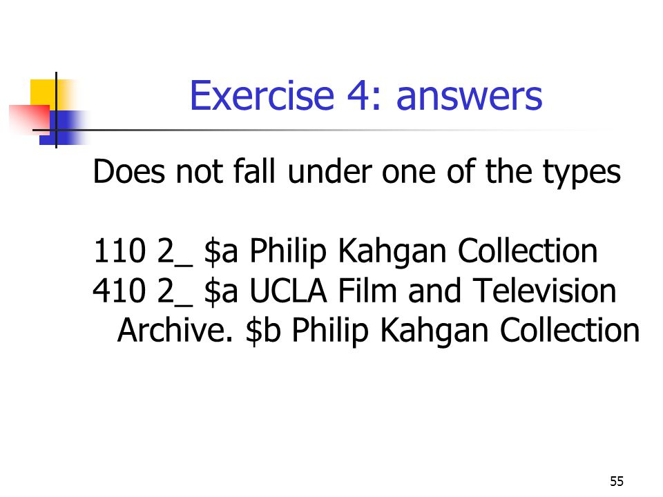 55 Exercise 4: answers Does not fall under one of the types 110 2_ $a Philip Kahgan Collection 410 2_ $a UCLA Film and Television Archive.