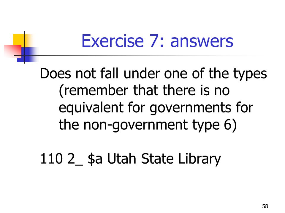 58 Exercise 7: answers Does not fall under one of the types (remember that there is no equivalent for governments for the non-government type 6) 110 2_ $a Utah State Library