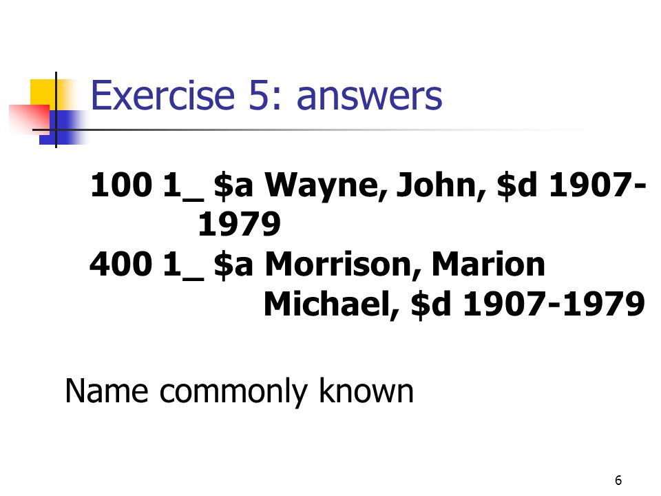 6 Exercise 5: answers 100 1_ $a Wayne, John, $d 1907- 1979 400 1_ $a Morrison, Marion Michael, $d 1907-1979 Name commonly known
