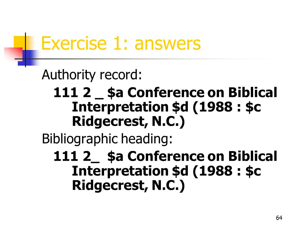 64 Exercise 1: answers Authority record: 111 2 _ $a Conference on Biblical Interpretation $d (1988 : $c Ridgecrest, N.C.) Bibliographic heading: 111 2_ $a Conference on Biblical Interpretation $d (1988 : $c Ridgecrest, N.C.)