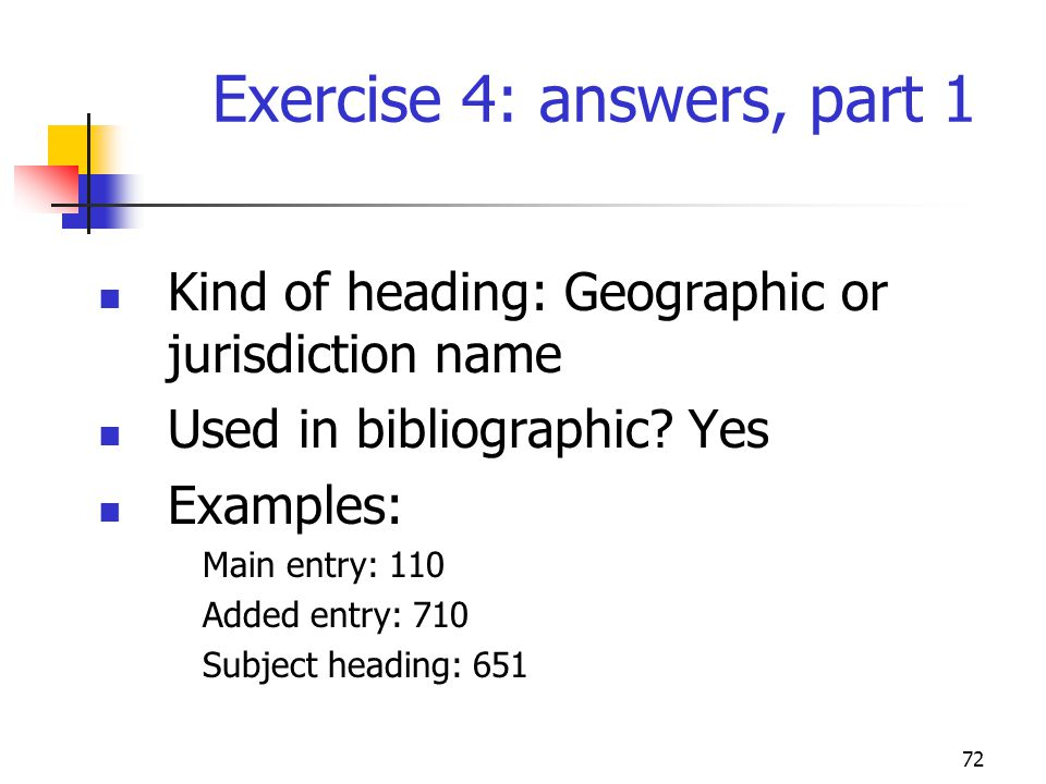 72 Exercise 4: answers, part 1 Kind of heading: Geographic or jurisdiction name Used in bibliographic.
