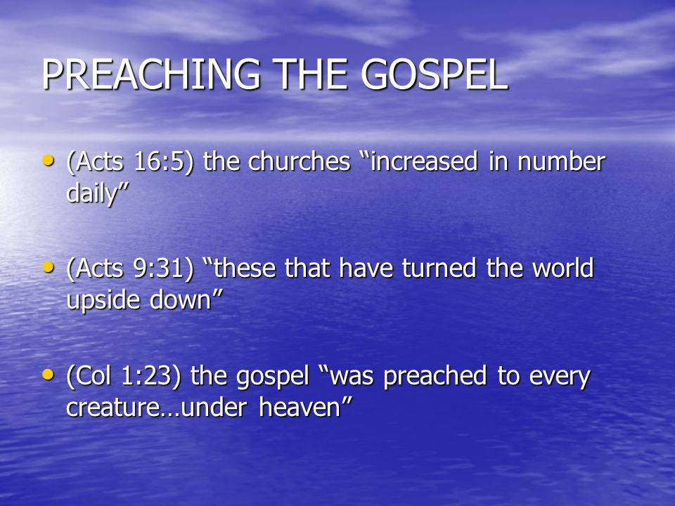 PREACHING THE GOSPEL (Acts 16:5) the churches increased in number daily (Acts 16:5) the churches increased in number daily (Acts 9:31) these that have turned the world upside down (Acts 9:31) these that have turned the world upside down (Col 1:23) the gospel was preached to every creature…under heaven (Col 1:23) the gospel was preached to every creature…under heaven