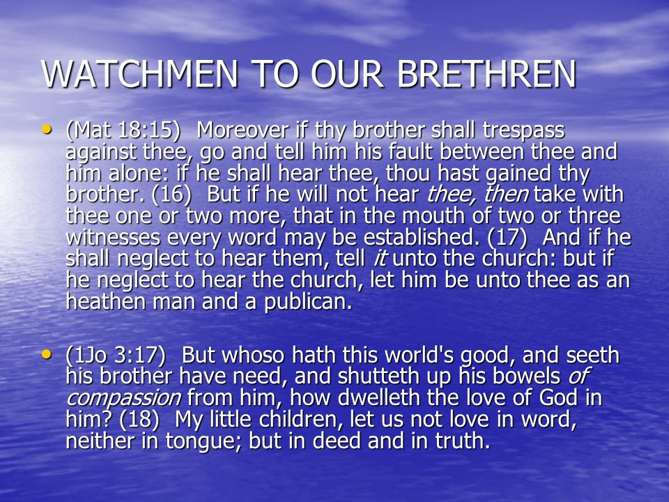 WATCHMEN TO OUR BRETHREN (Mat 18:15) Moreover if thy brother shall trespass against thee, go and tell him his fault between thee and him alone: if he shall hear thee, thou hast gained thy brother.