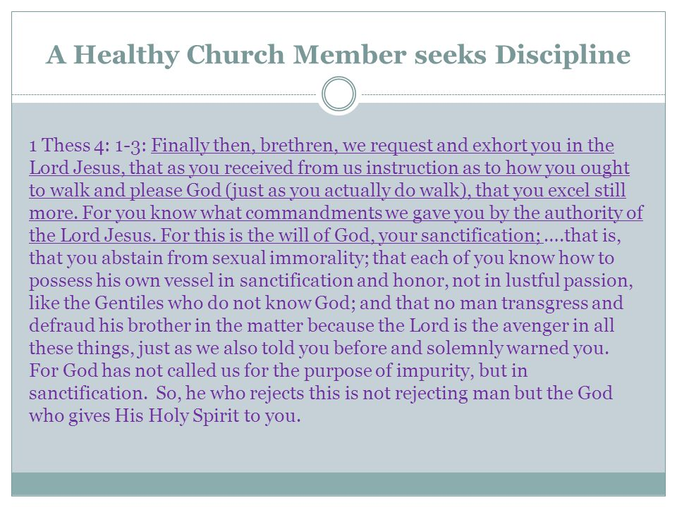 A Healthy Church Member seeks Discipline 1 Thess 4: 1-3: Finally then, brethren, we request and exhort you in the Lord Jesus, that as you received from us instruction as to how you ought to walk and please God (just as you actually do walk), that you excel still more.