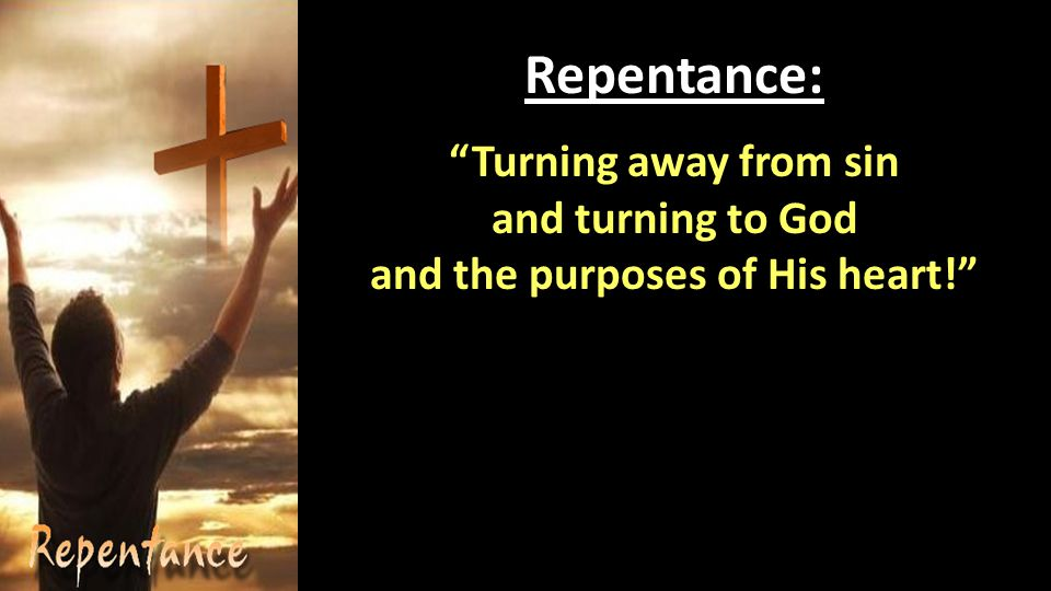 Repentance: Turning away from sin and turning to God and the purposes of His heart!