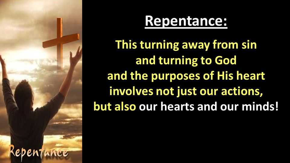 Repentance: This turning away from sin and turning to God and the purposes of His heart involves not just our actions, but also our hearts and our minds!