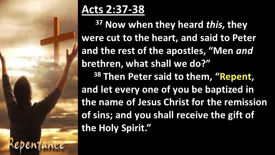 Acts 2: Now when they heard this, they were cut to the heart, and said to Peter and the rest of the apostles, Men and brethren, what shall we do 38 Then Peter said to them, Repent, and let every one of you be baptized in the name of Jesus Christ for the remission of sins; and you shall receive the gift of the Holy Spirit.