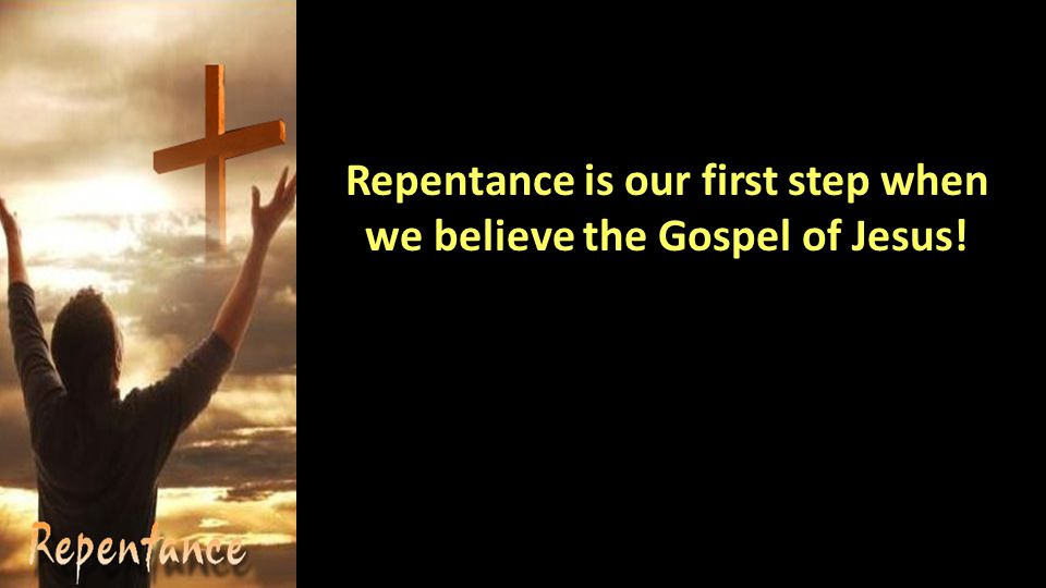 Repentance is our first step when we believe the Gospel of Jesus!