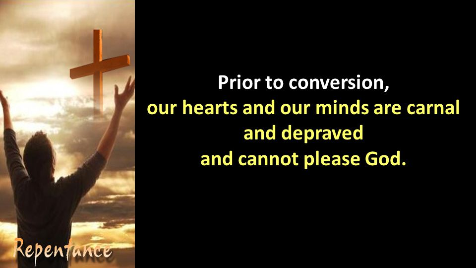 Prior to conversion, our hearts and our minds are carnal and depraved and cannot please God.