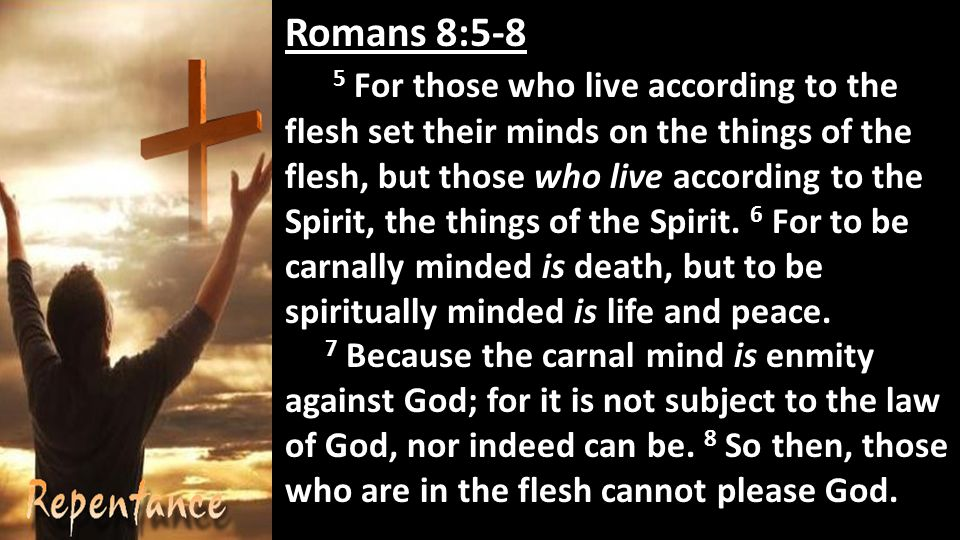 Romans 8:5-8 5 For those who live according to the flesh set their minds on the things of the flesh, but those who live according to the Spirit, the things of the Spirit.