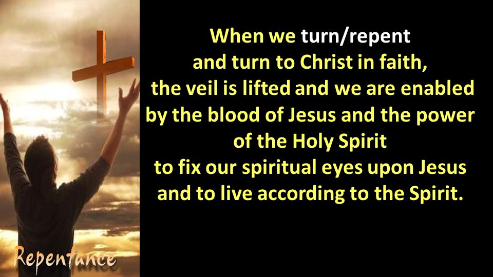 When we turn/repent and turn to Christ in faith, the veil is lifted and we are enabled by the blood of Jesus and the power of the Holy Spirit to fix our spiritual eyes upon Jesus and to live according to the Spirit.