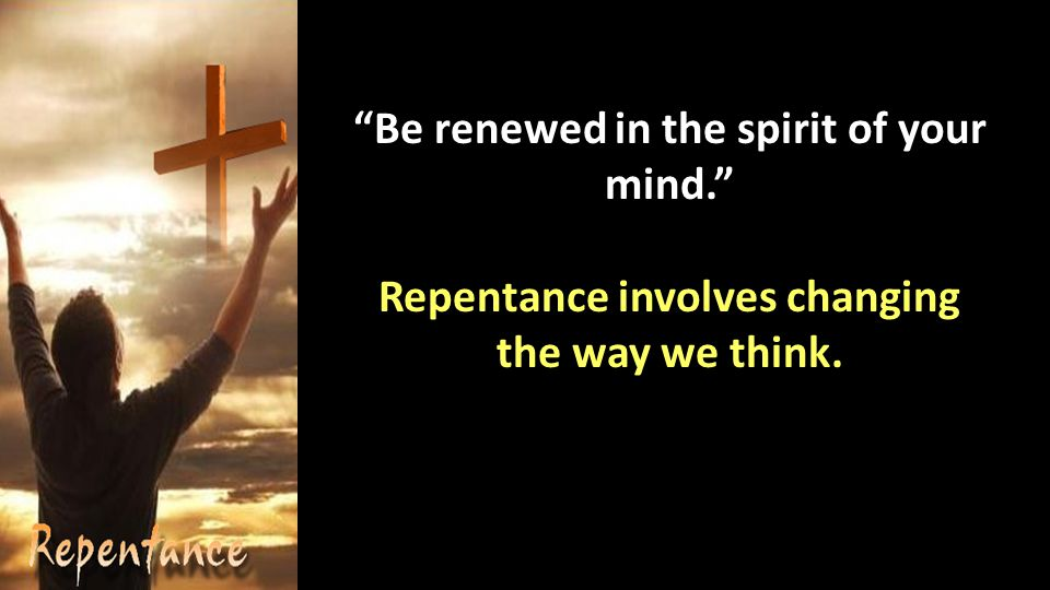 Be renewed in the spirit of your mind. Repentance involves changing the way we think.