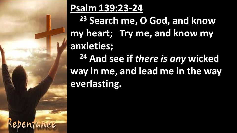 Psalm 139: Search me, O God, and know my heart; Try me, and know my anxieties; 24 And see if there is any wicked way in me, and lead me in the way everlasting.