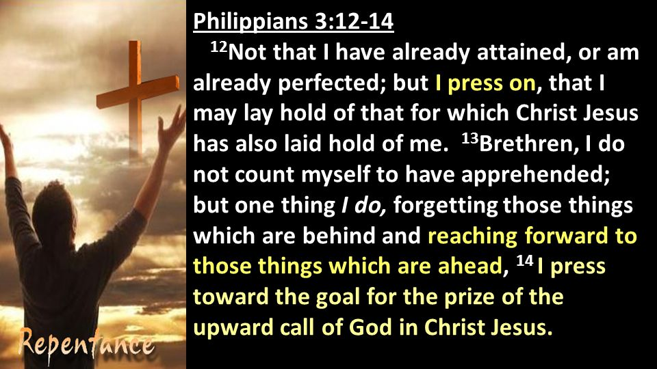 Philippians 3: Not that I have already attained, or am already perfected; but I press on, that I may lay hold of that for which Christ Jesus has also laid hold of me.