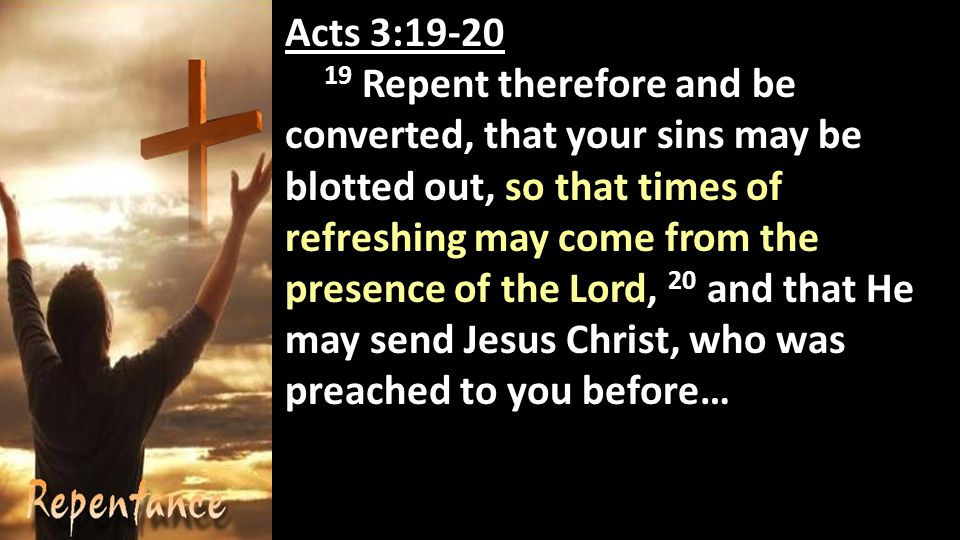 Acts 3: Repent therefore and be converted, that your sins may be blotted out, so that times of refreshing may come from the presence of the Lord, 20 and that He may send Jesus Christ, who was preached to you before…