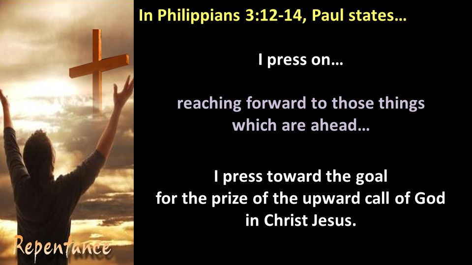 In Philippians 3:12-14, Paul states… I press on… reaching forward to those things which are ahead… I press toward the goal for the prize of the upward call of God in Christ Jesus.