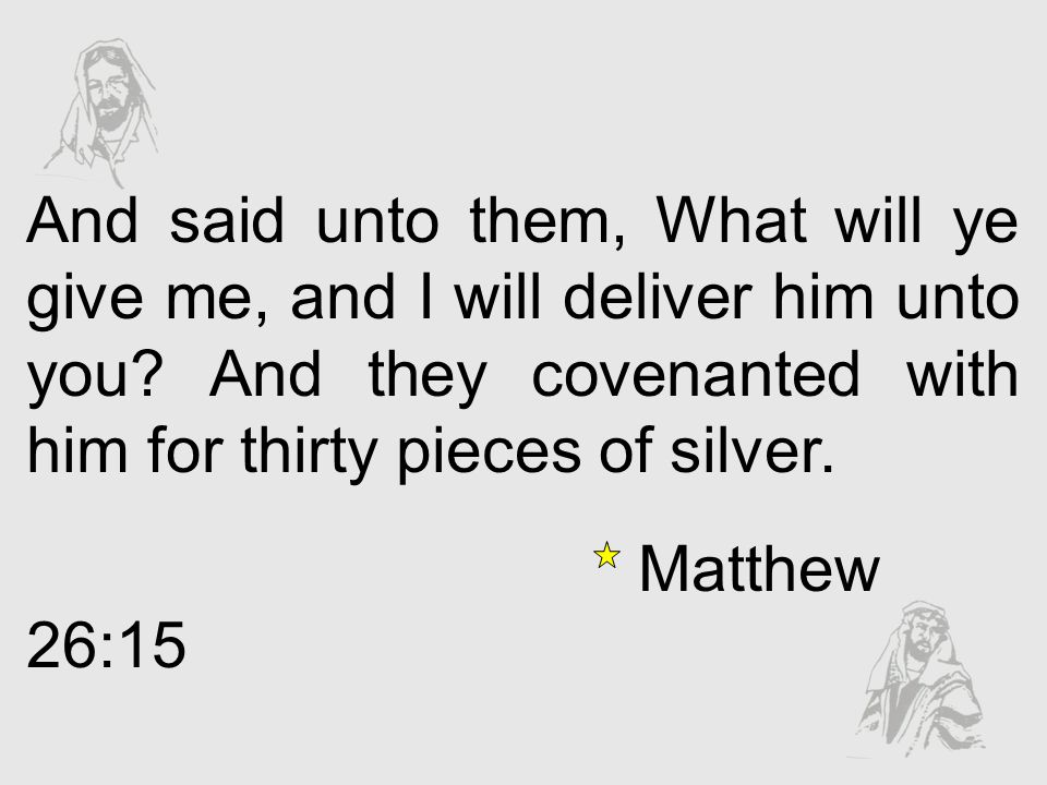 And said unto them, What will ye give me, and I will deliver him unto you? And they covenanted with him for thirty pieces of silver. Matthew 26:15